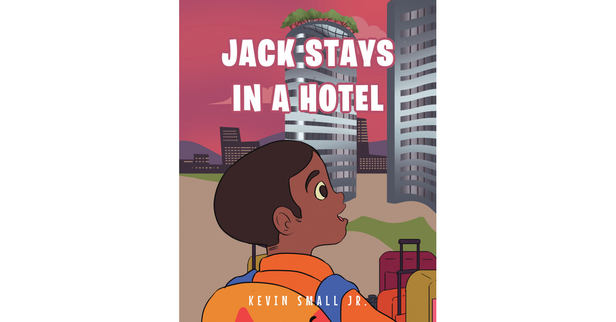 Fulton Books Writer Kevin Small Jr.'s New E-book, 'Jack Stays in a Resort', Follows a Little one's First-Ever Keep in a Resort and the Enjoyable Issues He Will get to Do