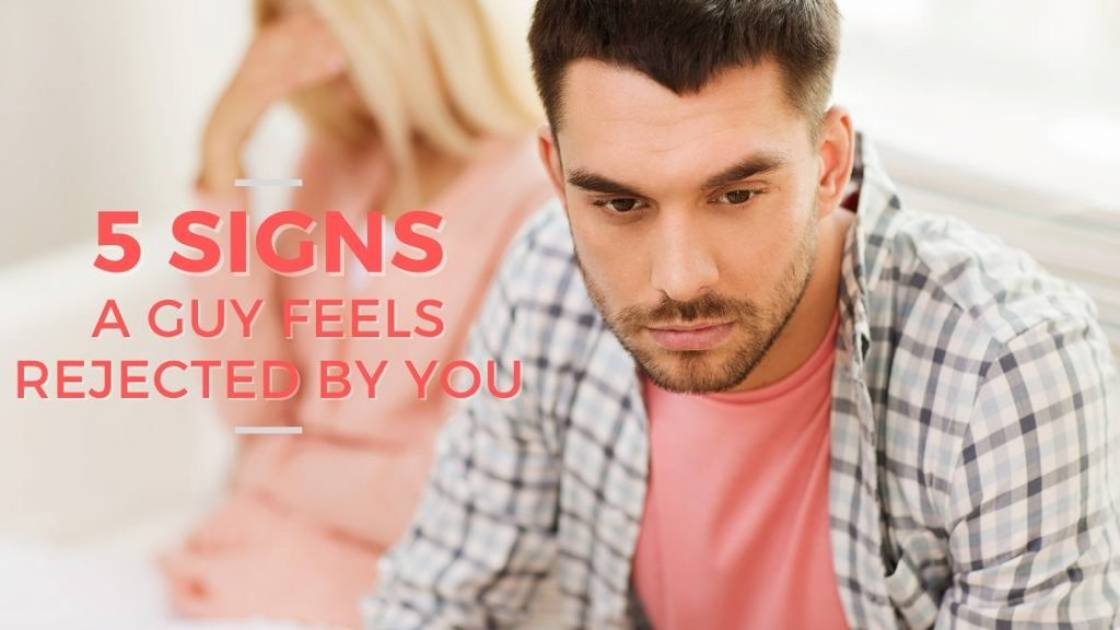 5 Indicators a Man Feels Rejected By You